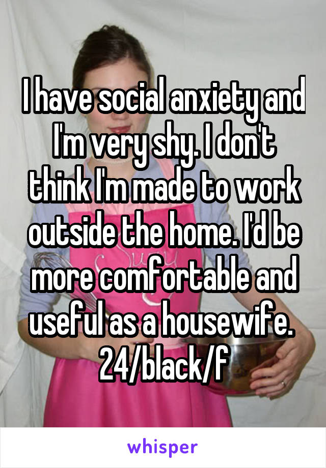 I have social anxiety and I'm very shy. I don't think I'm made to work outside the home. I'd be more comfortable and useful as a housewife.  24/black/f