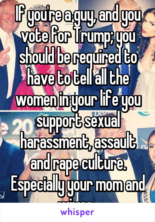 If you're a guy, and you vote for Trump; you should be required to have to tell all the women in your life you support sexual harassment, assault and rape culture. Especially your mom and wives.