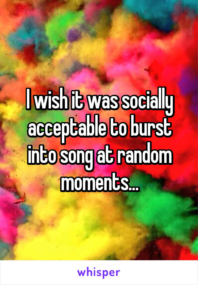 I wish it was socially acceptable to burst into song at random moments...