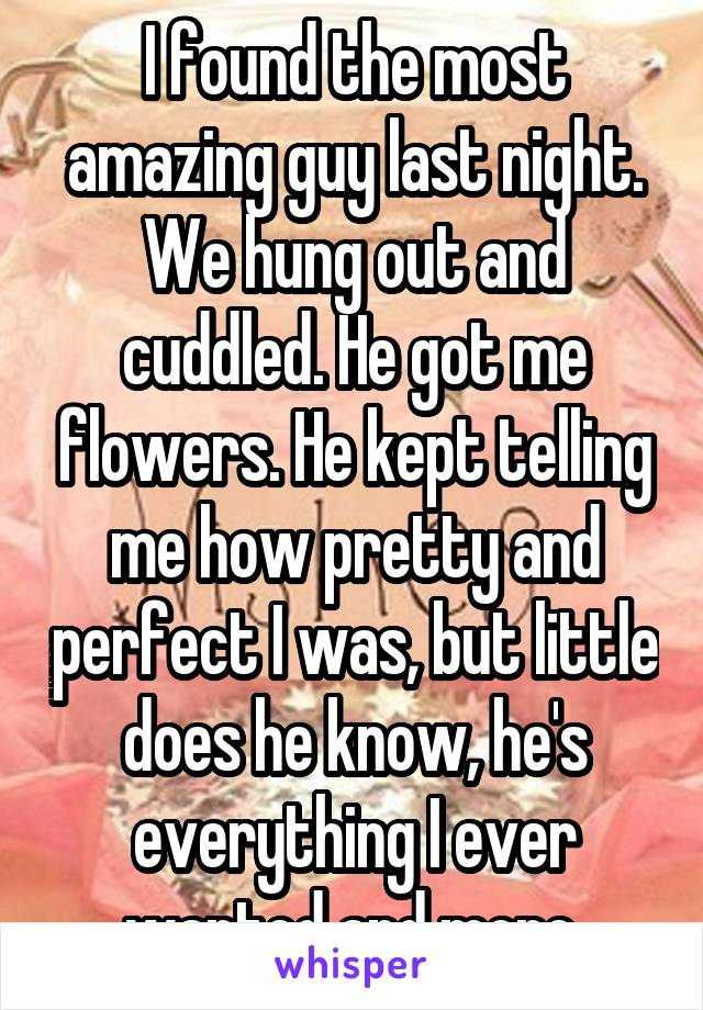 I found the most amazing guy last night. We hung out and cuddled. He got me flowers. He kept telling me how pretty and perfect I was, but little does he know, he's everything I ever wanted and more.
