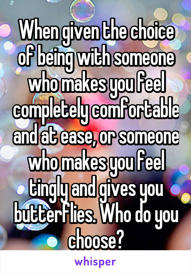 When given the choice of being with someone who makes you feel completely comfortable and at ease, or someone who makes you feel tingly and gives you butterflies. Who do you choose?