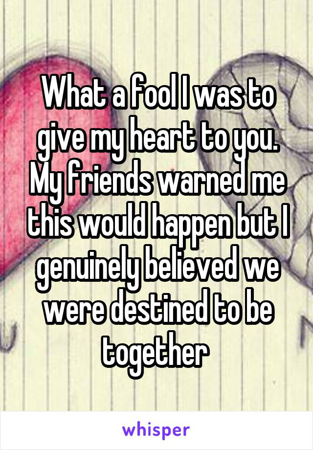 What a fool I was to give my heart to you. My friends warned me this would happen but I genuinely believed we were destined to be together