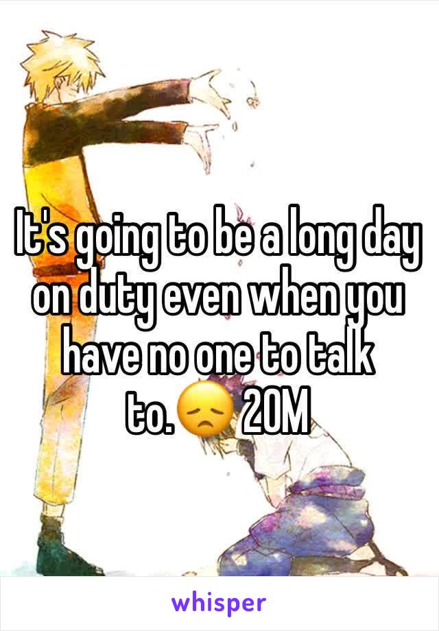 It's going to be a long day on duty even when you have no one to talk to.😞 20M