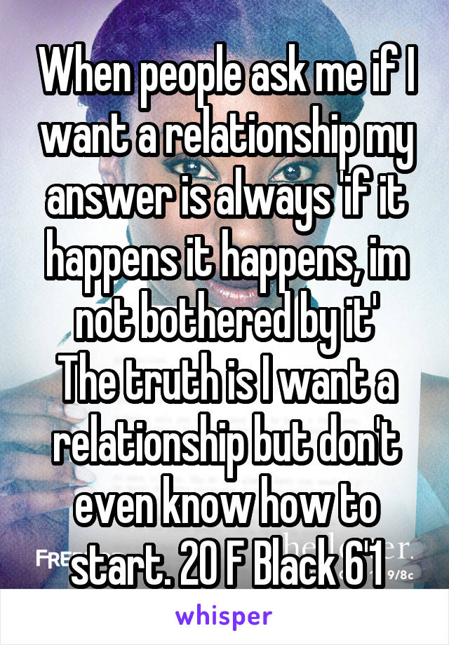 When people ask me if I want a relationship my answer is always 'if it happens it happens, im not bothered by it' The truth is I want a relationship but don't even know how to start. 20 F Black 6'1