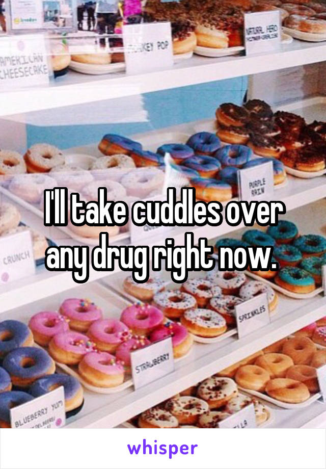 I'll take cuddles over any drug right now.