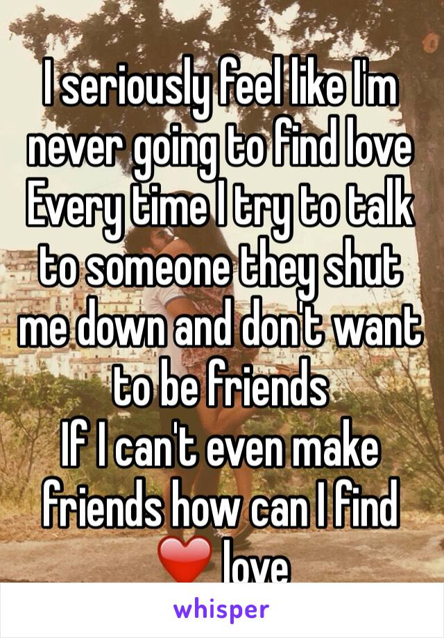 I seriously feel like I'm never going to find love  Every time I try to talk to someone they shut me down and don't want to be friends  If I can't even make friends how can I find ❤️ love