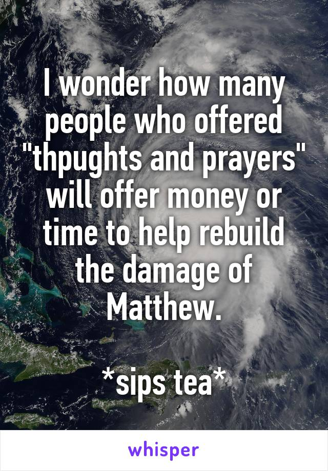 """I wonder how many people who offered """"thpughts and prayers"""" will offer money or time to help rebuild the damage of Matthew.  *sips tea*"""