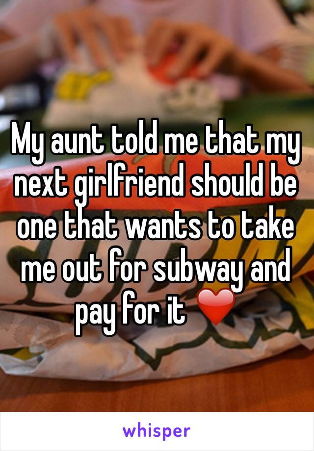 My aunt told me that my next girlfriend should be one that wants to take me out for subway and pay for it ❤️