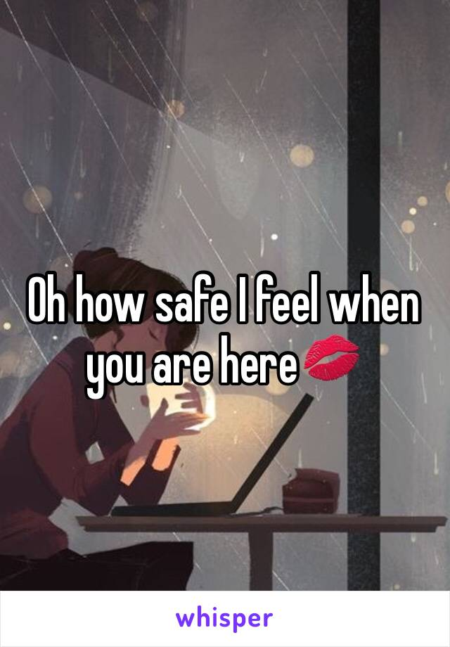 Oh how safe I feel when you are here💋