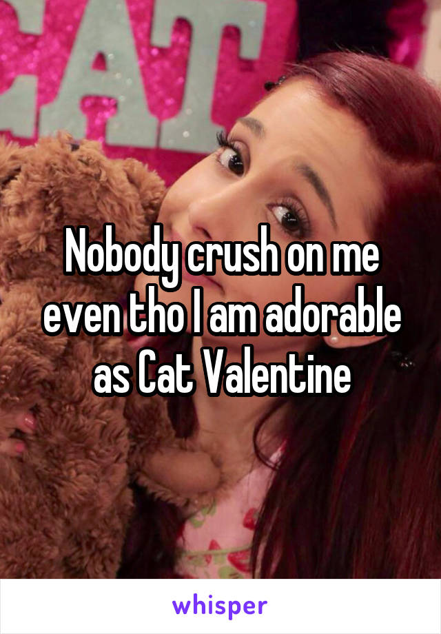 Nobody crush on me even tho I am adorable as Cat Valentine