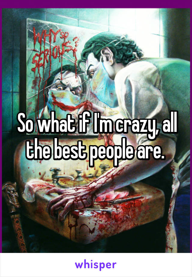 So what if I'm crazy, all the best people are.