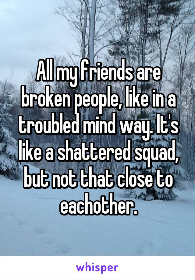 All my friends are broken people, like in a troubled mind way. It's like a shattered squad, but not that close to eachother.