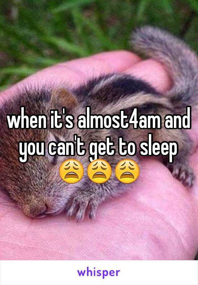 when it's almost4am and you can't get to sleep 😩😩😩