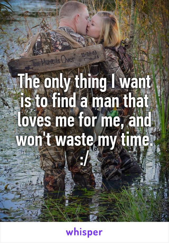 The only thing I want is to find a man that loves me for me, and won't waste my time. :/