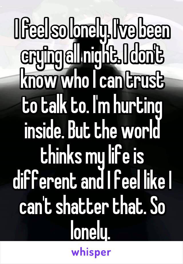 I feel so lonely. I've been crying all night. I don't know who I can trust to talk to. I'm hurting inside. But the world thinks my life is different and I feel like I can't shatter that. So lonely.
