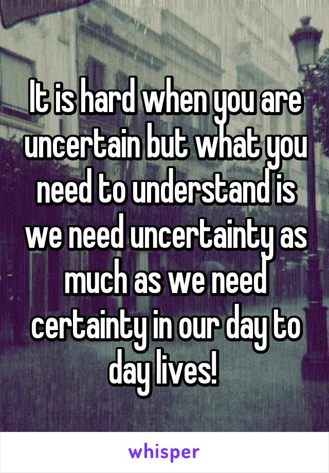 It is hard when you are uncertain but what you need to understand is we need uncertainty as much as we need certainty in our day to day lives!