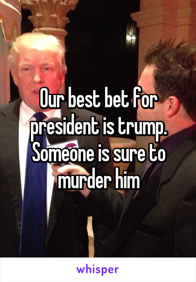 Our best bet for president is trump. Someone is sure to murder him