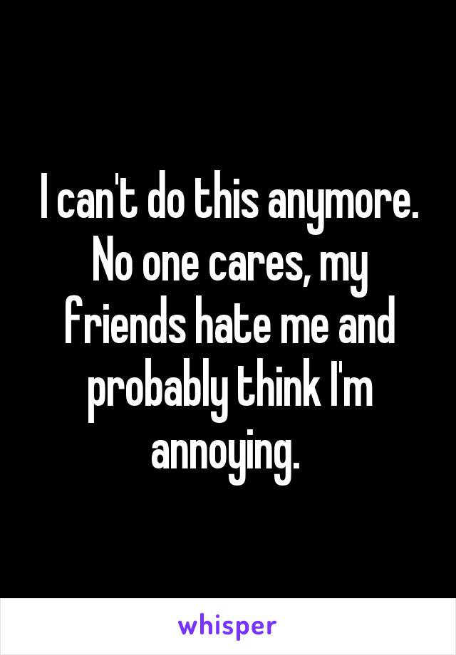 I can't do this anymore. No one cares, my friends hate me and probably think I'm annoying.