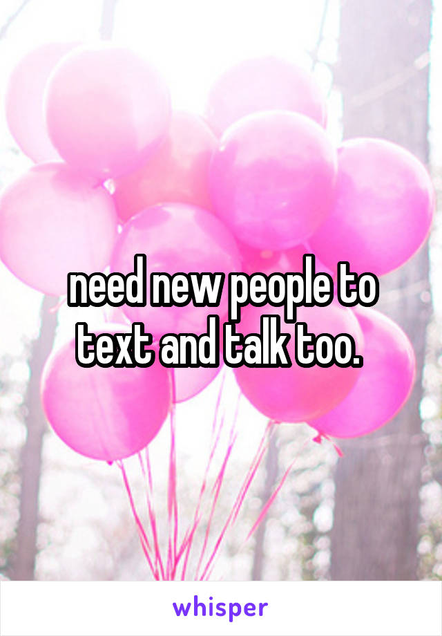 need new people to text and talk too.