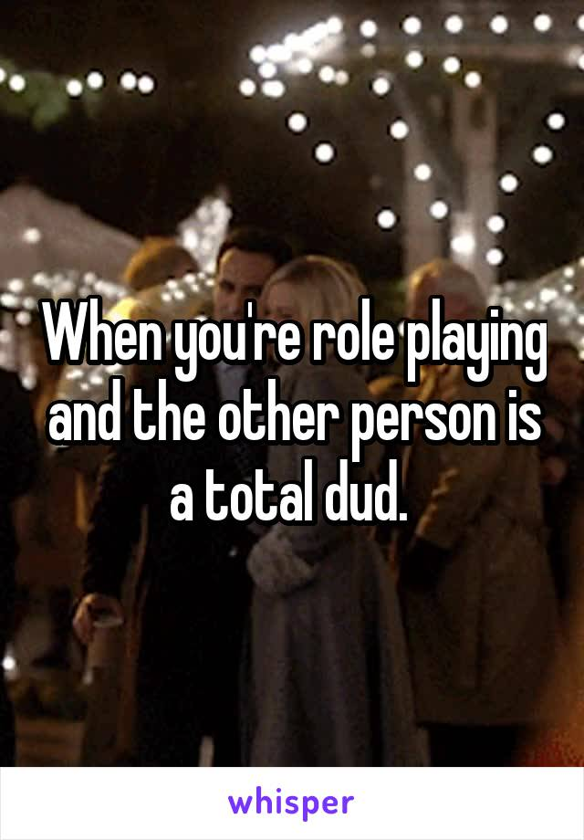 When you're role playing and the other person is a total dud.
