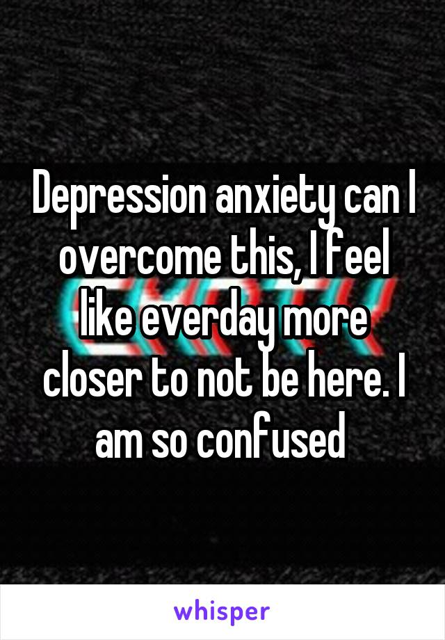 Depression anxiety can I overcome this, I feel like everday more closer to not be here. I am so confused