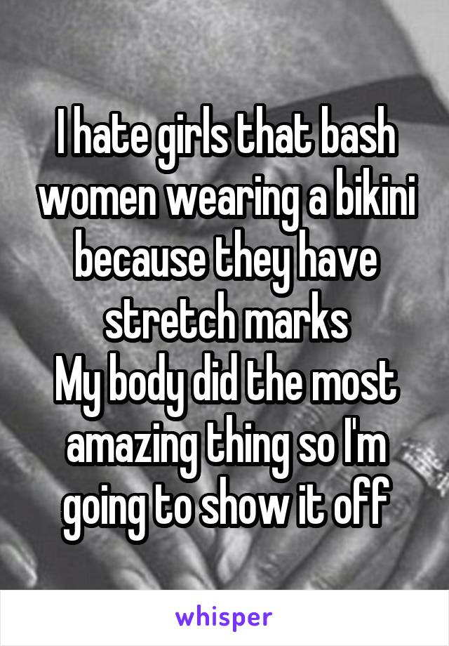 I hate girls that bash women wearing a bikini because they have stretch marks My body did the most amazing thing so I'm going to show it off