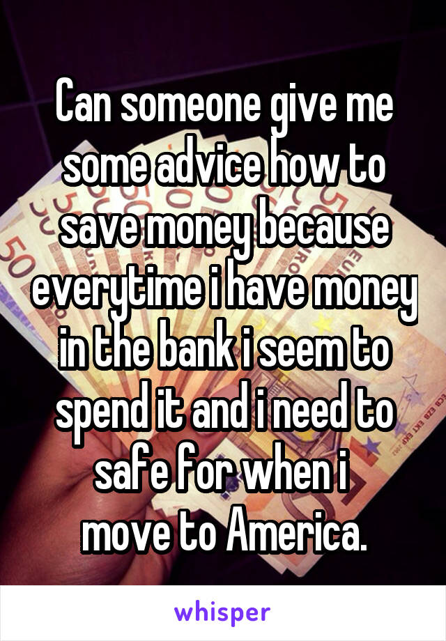 Can someone give me some advice how to save money because everytime i have money in the bank i seem to spend it and i need to safe for when i  move to America.