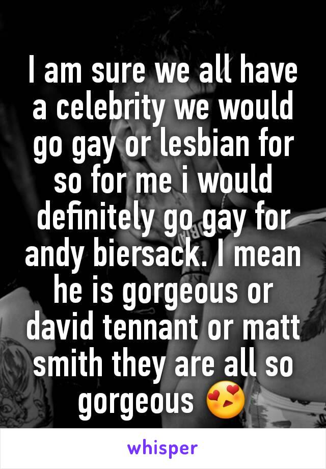 I am sure we all have a celebrity we would go gay or lesbian for so for me i would definitely go gay for andy biersack. I mean he is gorgeous or david tennant or matt smith they are all so gorgeous 😍