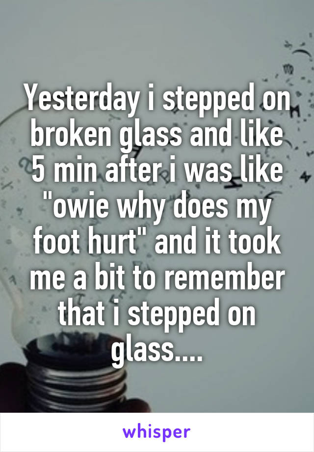 "Yesterday i stepped on broken glass and like 5 min after i was like ""owie why does my foot hurt"" and it took me a bit to remember that i stepped on glass...."