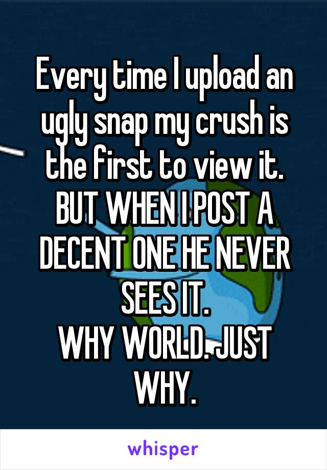 Every time I upload an ugly snap my crush is the first to view it. BUT WHEN I POST A DECENT ONE HE NEVER SEES IT. WHY WORLD. JUST WHY.