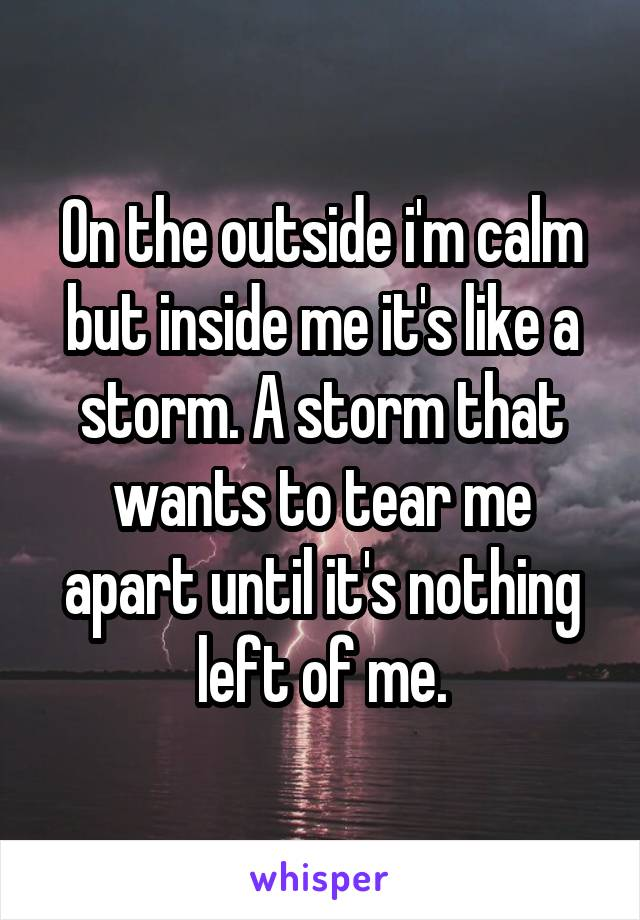 On the outside i'm calm but inside me it's like a storm. A storm that wants to tear me apart until it's nothing left of me.