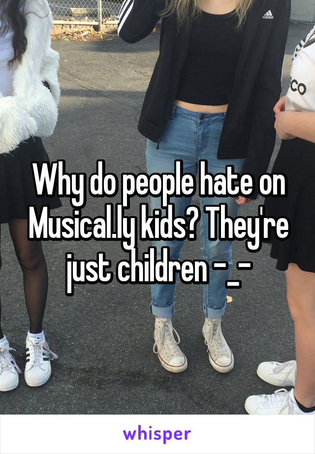 Why do people hate on Musical.ly kids? They're just children -_-