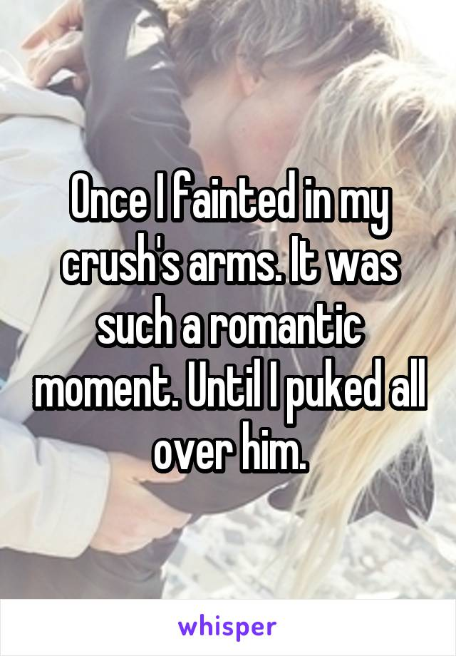 Once I fainted in my crush's arms. It was such a romantic moment. Until I puked all over him.