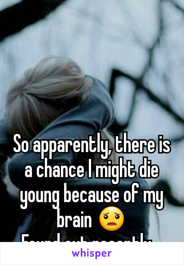 So apparently, there is a chance I might die young because of my brain 😦 Found out recently...