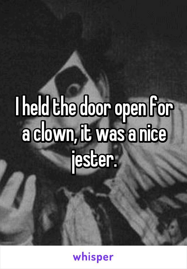 I held the door open for a clown, it was a nice jester.