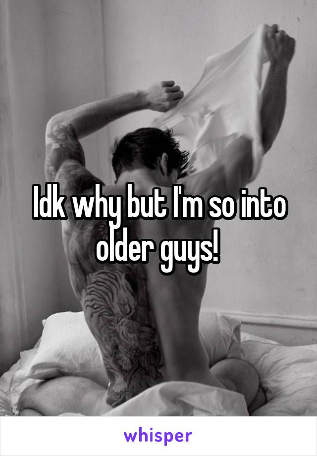 Idk why but I'm so into older guys!