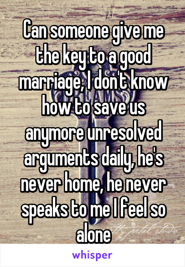 Can someone give me the key to a good marriage, I don't know how to save us anymore unresolved arguments daily, he's never home, he never speaks to me I feel so alone
