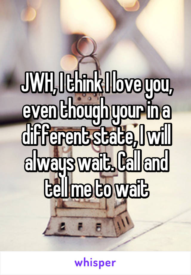 JWH, I think I love you, even though your in a different state, I will always wait. Call and tell me to wait