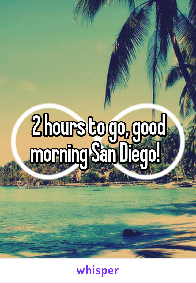 2 hours to go, good morning San Diego!