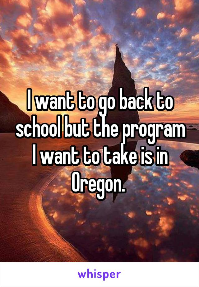 I want to go back to school but the program I want to take is in Oregon.