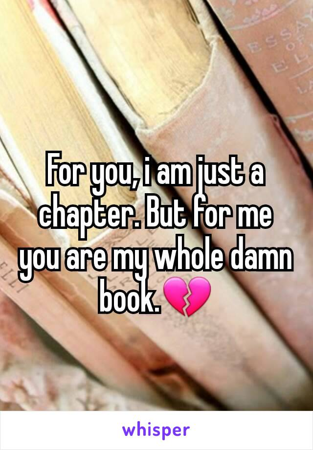 For you, i am just a chapter. But for me you are my whole damn book.💔