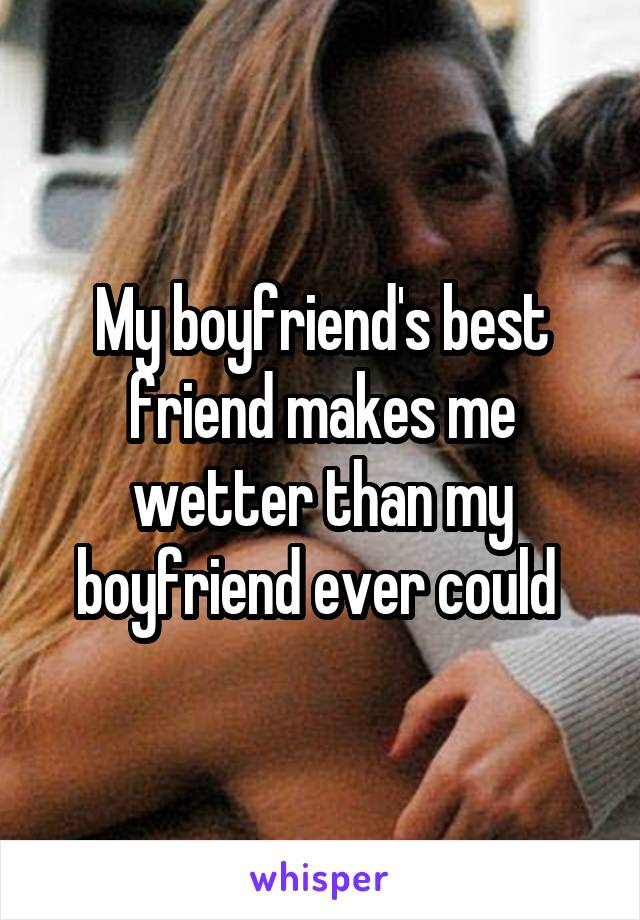 My boyfriend's best friend makes me wetter than my boyfriend ever could