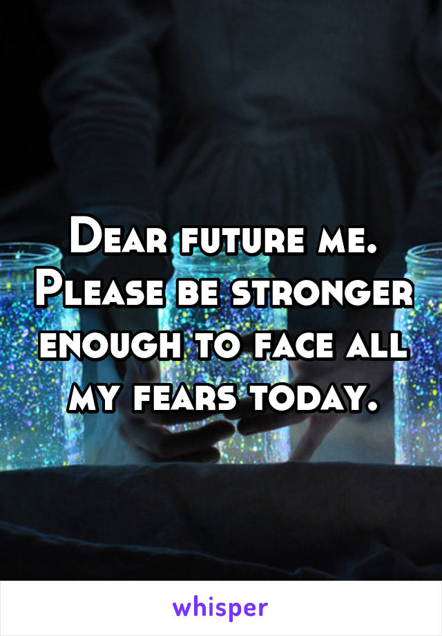 Dear future me. Please be stronger enough to face all my fears today.