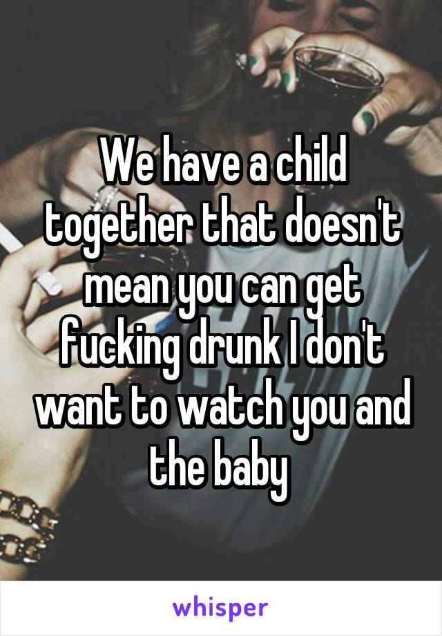 We have a child together that doesn't mean you can get fucking drunk I don't want to watch you and the baby