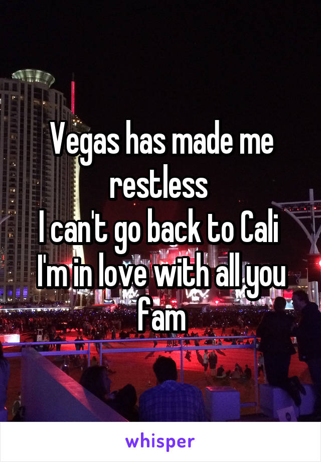 Vegas has made me restless  I can't go back to Cali  I'm in love with all you fam