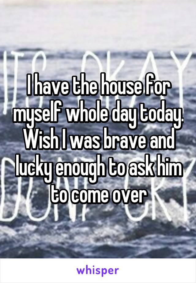 I have the house for myself whole day today. Wish I was brave and lucky enough to ask him to come over