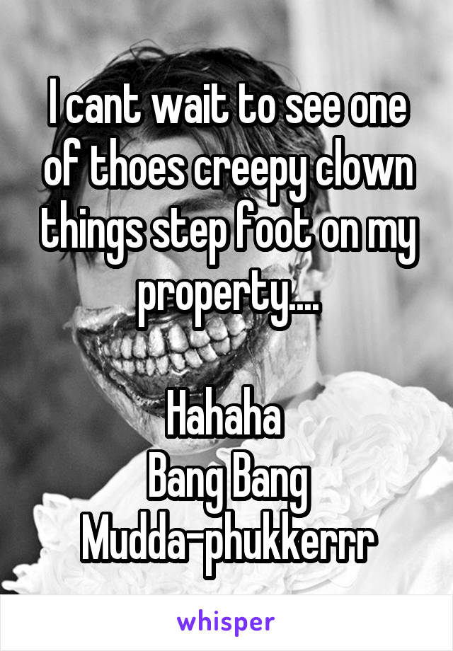 I cant wait to see one of thoes creepy clown things step foot on my property....  Hahaha  Bang Bang Mudda-phukkerrr