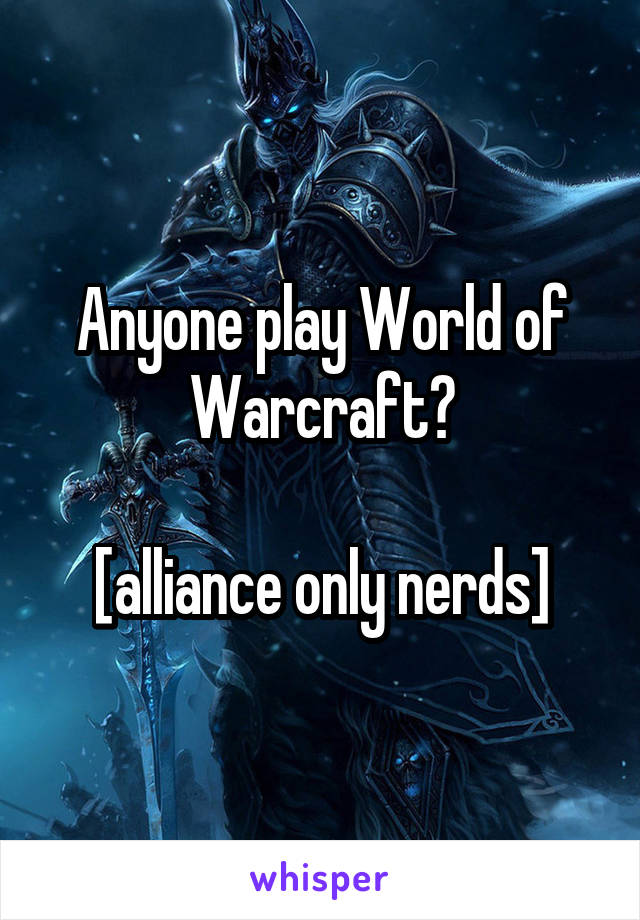 Anyone play World of Warcraft?  [alliance only nerds]