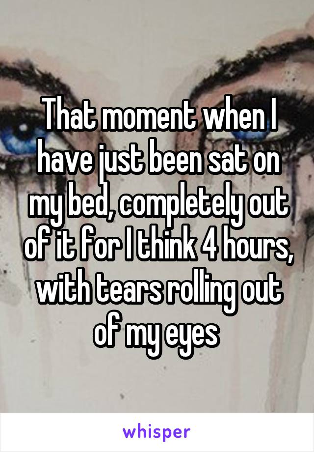 That moment when I have just been sat on my bed, completely out of it for I think 4 hours, with tears rolling out of my eyes