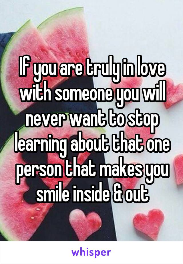 If you are truly in love with someone you will never want to stop learning about that one person that makes you smile inside & out
